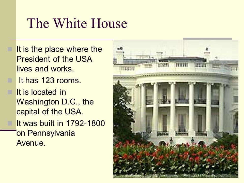 The White House It is the place where the President of the USA lives and works. It has 123 rooms. It is located in Washington D.C., the capital of the USA. It was built in 1792-1800 on Pennsylvania Avenue.
