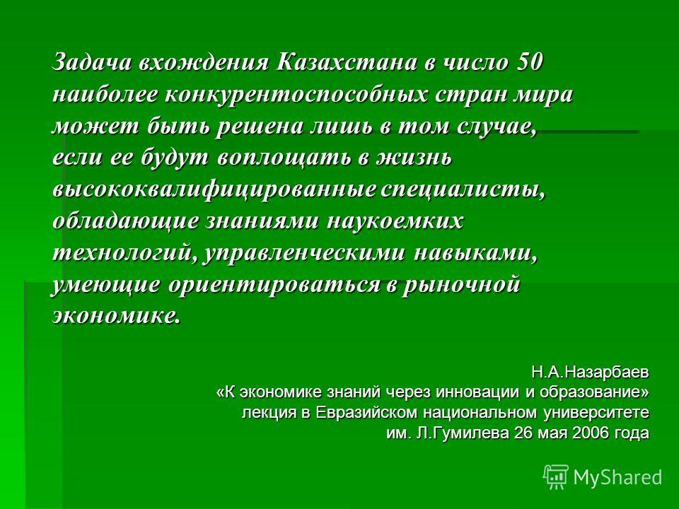 Задача вхождения Казахстана в число 50 наиболее конкурентоспособных стран мира может быть решена лишь в том случае, если ее будут воплощать в жизнь высококвалифицированные специалисты, обладающие знаниями наукоемких технологий, управленческими навыка