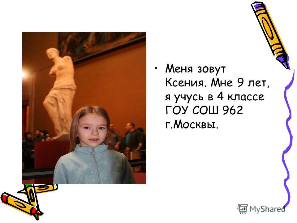 Меня зовут Ксения. Мне 9 лет, я учусь в 4 классе ГОУ СОШ 962 г.Москвы.
