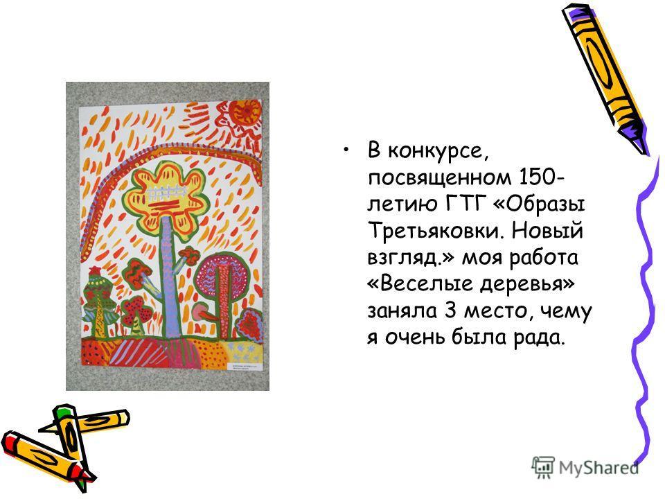 В конкурсе, посвященном 150- летию ГТГ «Образы Третьяковки. Новый взгляд.» моя работа «Веселые деревья» заняла 3 место, чему я очень была рада.