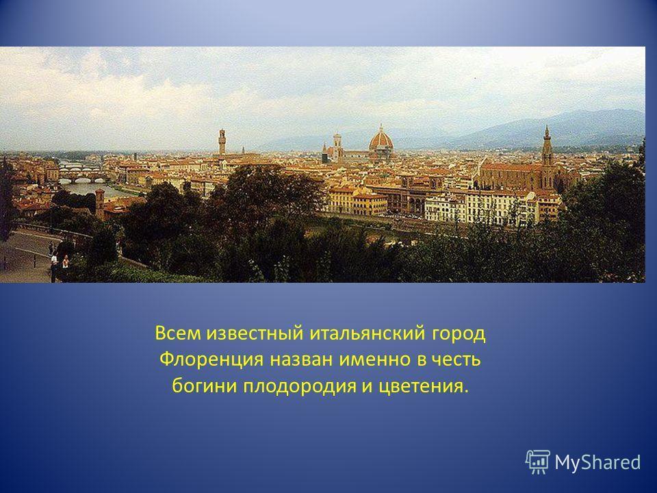 Всем известный итальянский город Флоренция назван именно в честь богини плодородия и цветения.