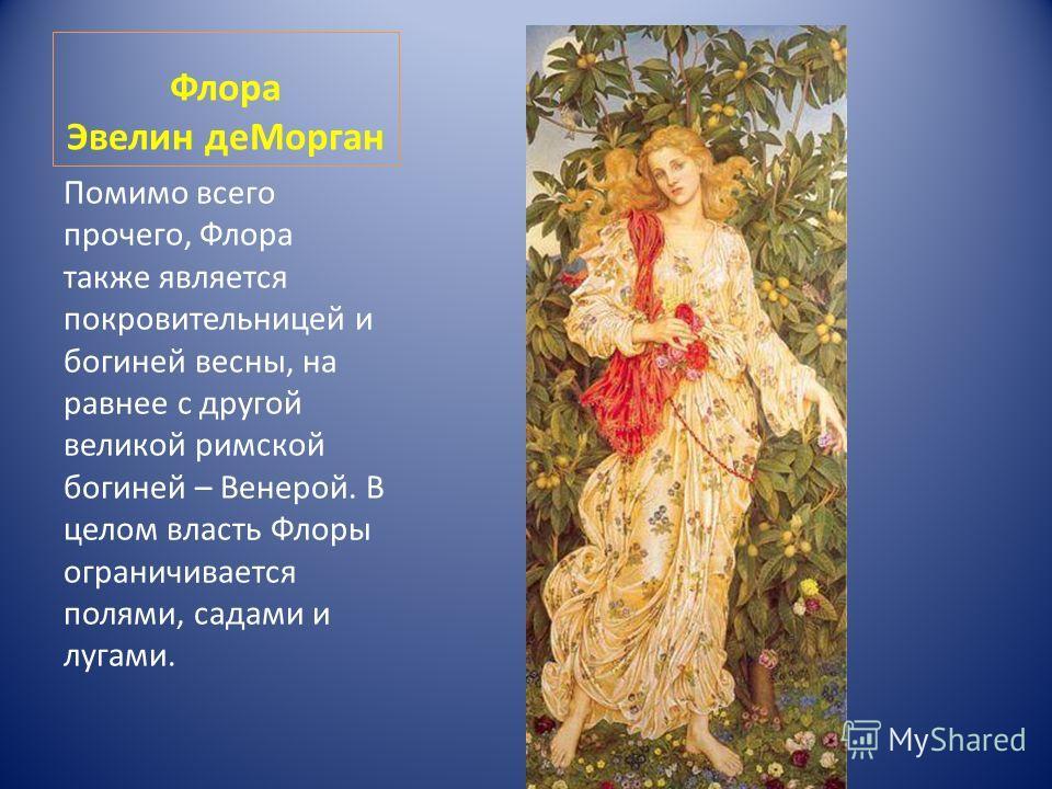 Флора Эвелин деМорган Помимо всего прочего, Флора также является покровительницей и богиней весны, на равнее с другой великой римской богиней – Венерой. В целом власть Флоры ограничивается полями, садами и лугами.