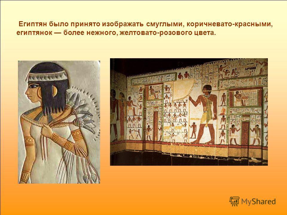 Египтян было принято изображать смуглыми, коричневато-красными, египтянок более нежного, желтовато-розового цвета.
