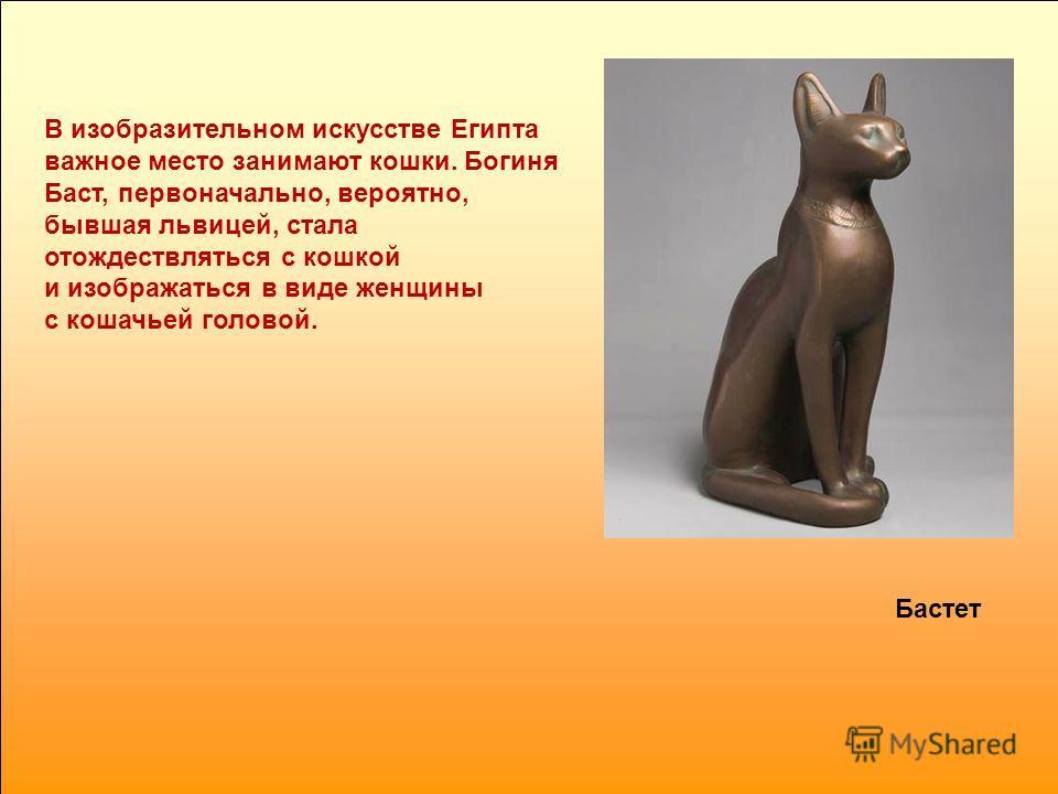 В изобразительном искусстве Египта важное место занимают кошки. Богиня Баст, первоначально, вероятно, бывшая львицей, стала отождествляться с кошкой и изображаться в виде женщины с кошачьей головой. Бастет