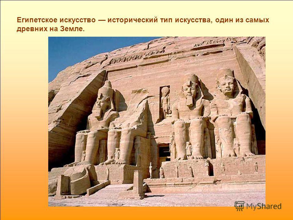 Египетское искусство исторический тип искусства, один из самых древних на Земле.