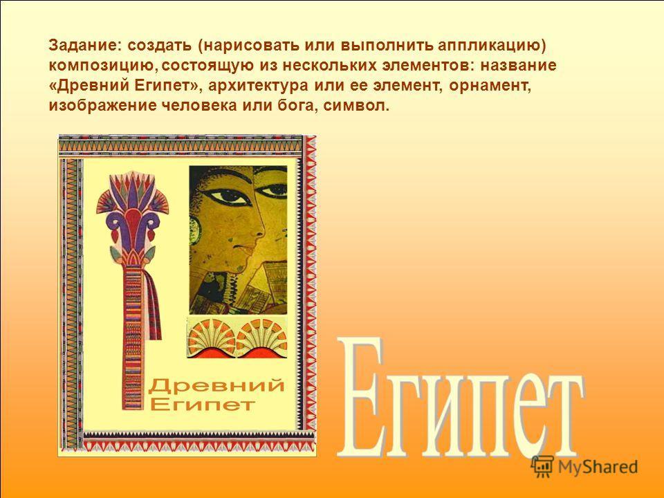Задание: создать (нарисовать или выполнить аппликацию) композицию, состоящую из нескольких элементов: название «Древний Египет», архитектура или ее элемент, орнамент, изображение человека или бога, символ.