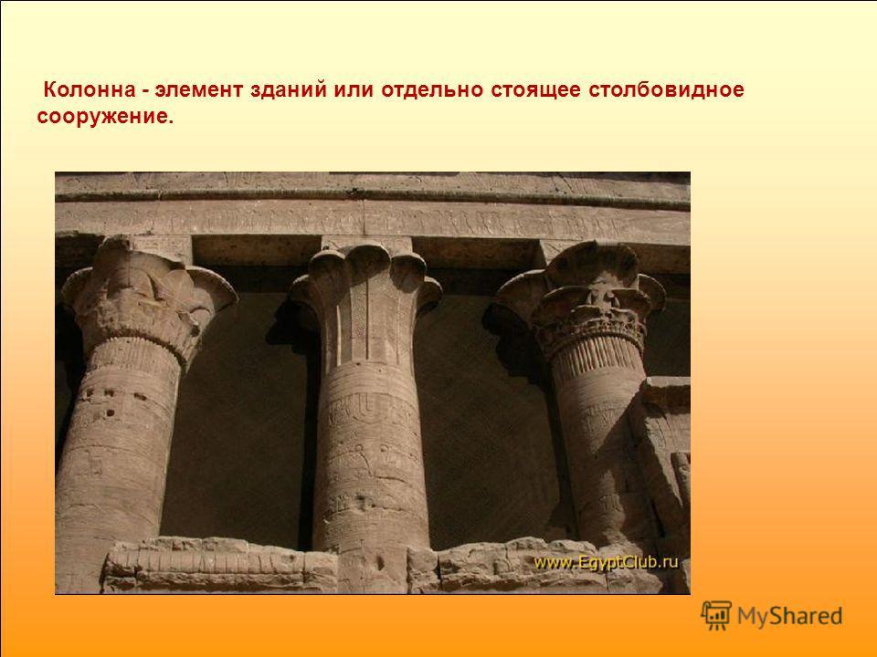 Колонна - элемент зданий или отдельно стоящее столбовидное сооружение.