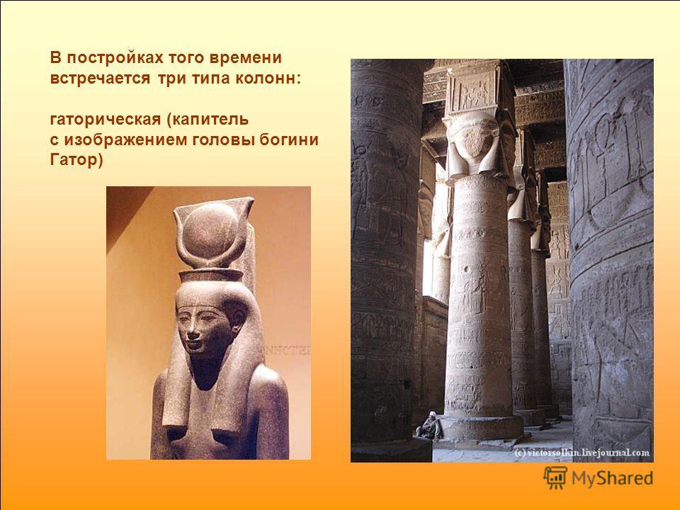 В постройках того времени встречается три типа колонн: гаторическая (капитель с изображением головы богини Гатор)