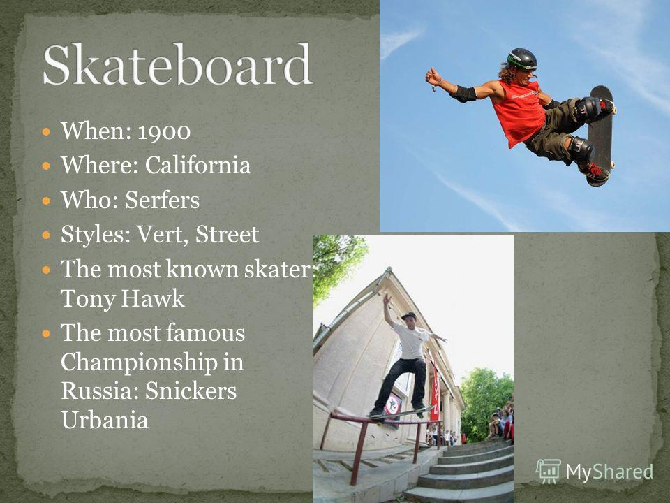 When: 1900 Where: California Who: Serfers Styles: Vert, Street The most known skater: Tony Hawk The most famous Championship in Russia: Snickers Urbania