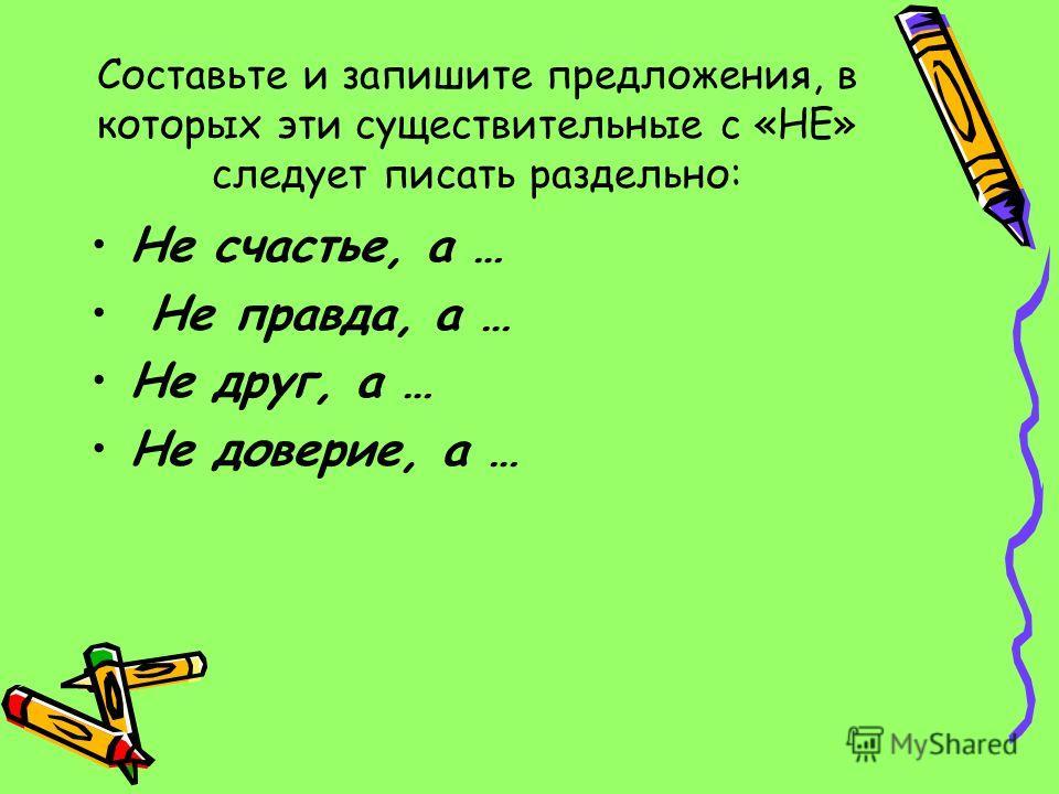 Составьте и запишите предложения, в которых эти существительные с «НЕ» следует писать раздельно: Не счастье, а … Не правда, а … Не друг, а … Не доверие, а …