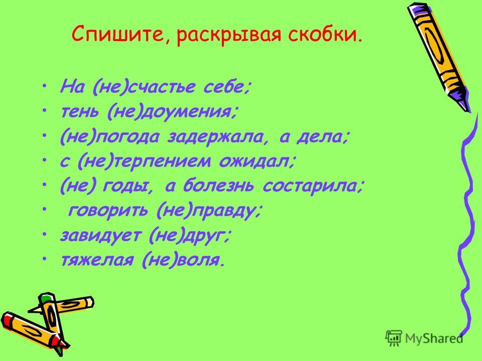 Спишите, раскрывая скобки. На (не)счастье себе; тень (не)доумения; (не)погода задержала, а дела; с (не)терпением ожидал; (не) годы, а болезнь состарила; говорить (не)правду; завидует (не)друг; тяжелая (не)воля.