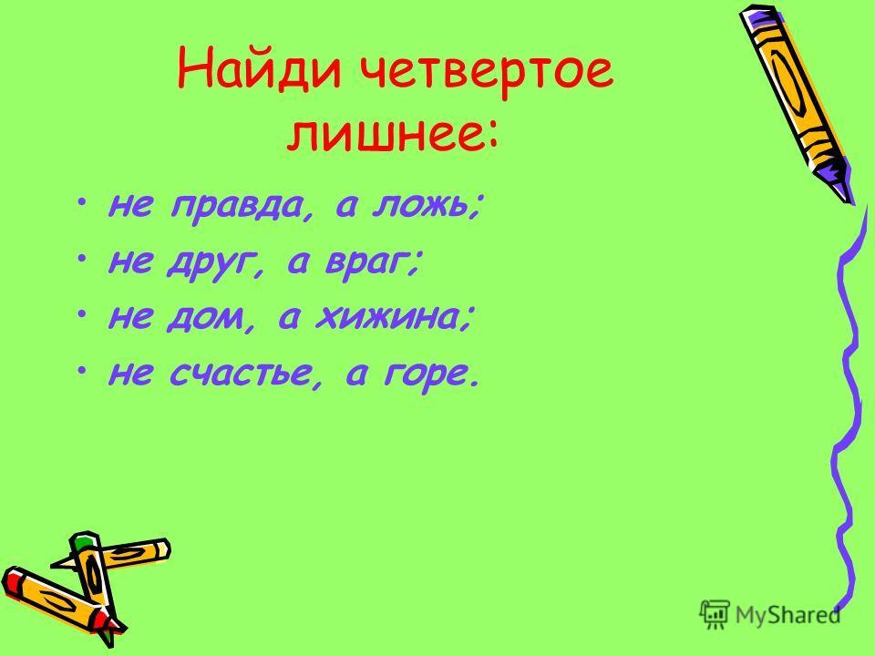 Найди четвертое лишнее: не правда, а ложь; не друг, а враг; не дом, а хижина; не счастье, а горе.
