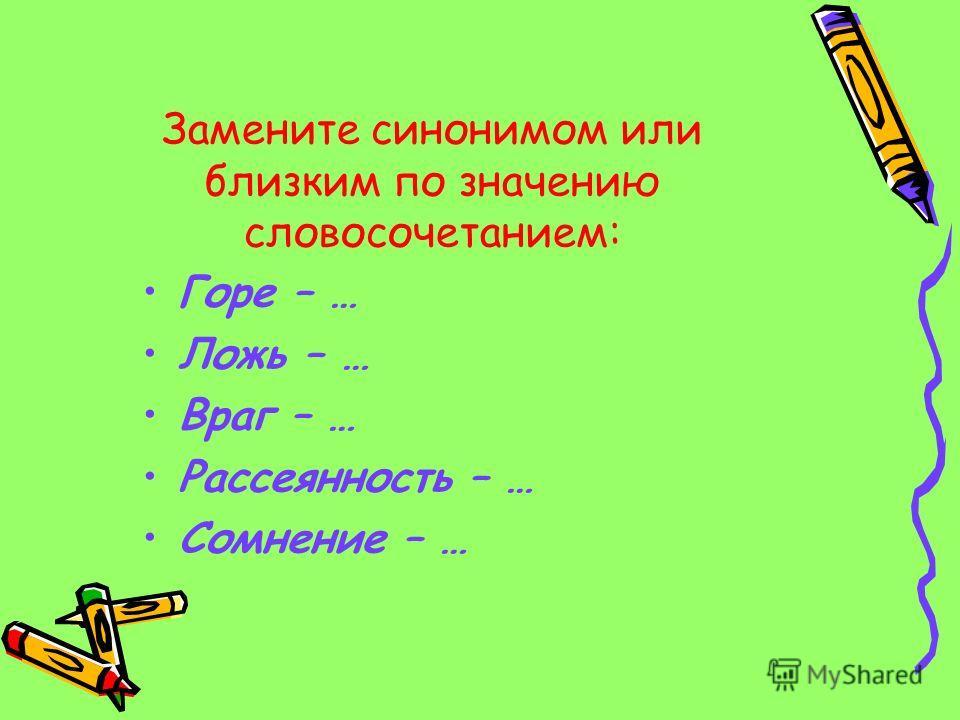 Замените синонимом или близким по значению словосочетанием: Горе – … Ложь – … Враг – … Рассеянность – … Сомнение – …