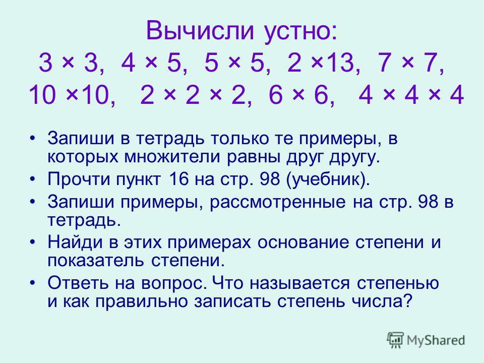 Вычисли устно: 3 × 3, 4 × 5, 5 × 5, 2 ×13, 7 × 7, 10 ×10, 2 × 2 × 2, 6 × 6, 4 × 4 × 4 Запиши в тетрадь только те примеры, в которых множители равны друг другу. Прочти пункт 16 на стр. 98 (учебник). Запиши примеры, рассмотренные на стр. 98 в тетрадь.