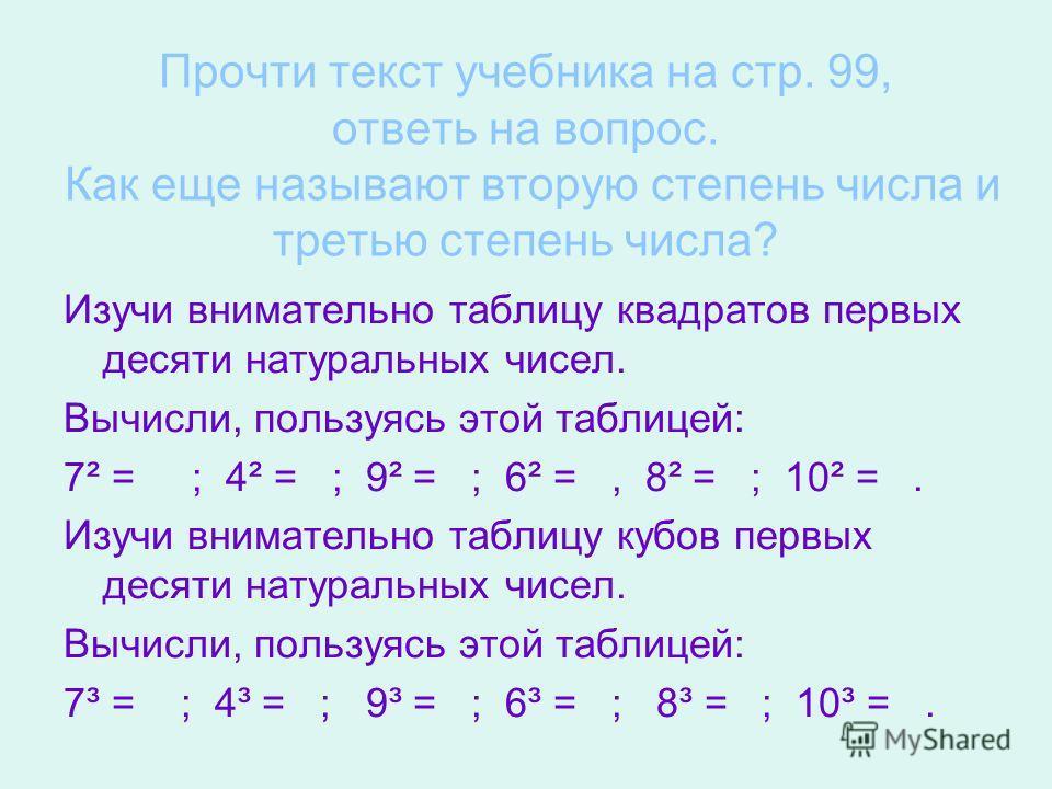 Прочти текст учебника на стр. 99, ответь на вопрос. Как еще называют вторую степень числа и третью степень числа? Изучи внимательно таблицу квадратов первых десяти натуральных чисел. Вычисли, пользуясь этой таблицей: 7² = ; 4² = ; 9² = ; 6² =, 8² = ;
