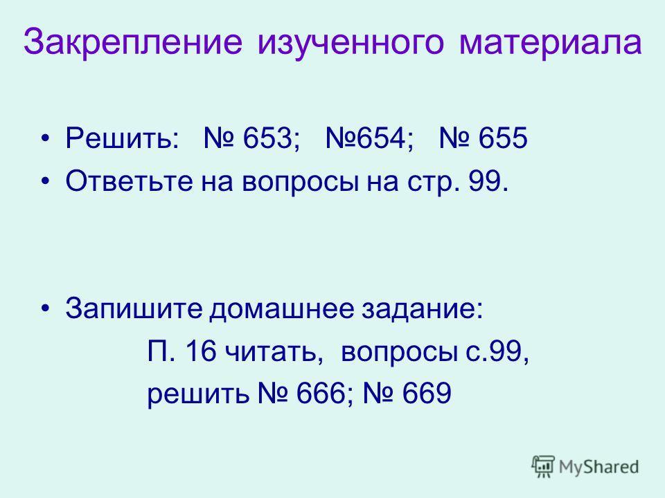 Закрепление изученного материала Решить: 653; 654; 655 Ответьте на вопросы на стр. 99. Запишите домашнее задание: П. 16 читать, вопросы с.99, решить 666; 669