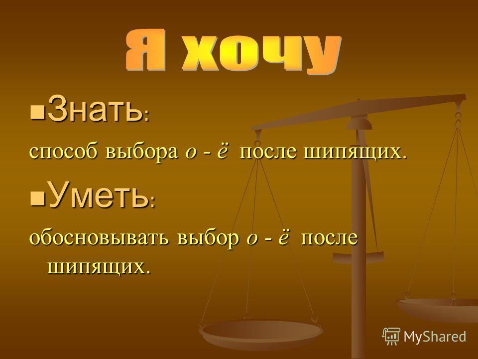 Знать : Знать : способ выбора о - ё после шипящих. Уметь : Уметь : обосновывать выбор о - ё после шипящих.