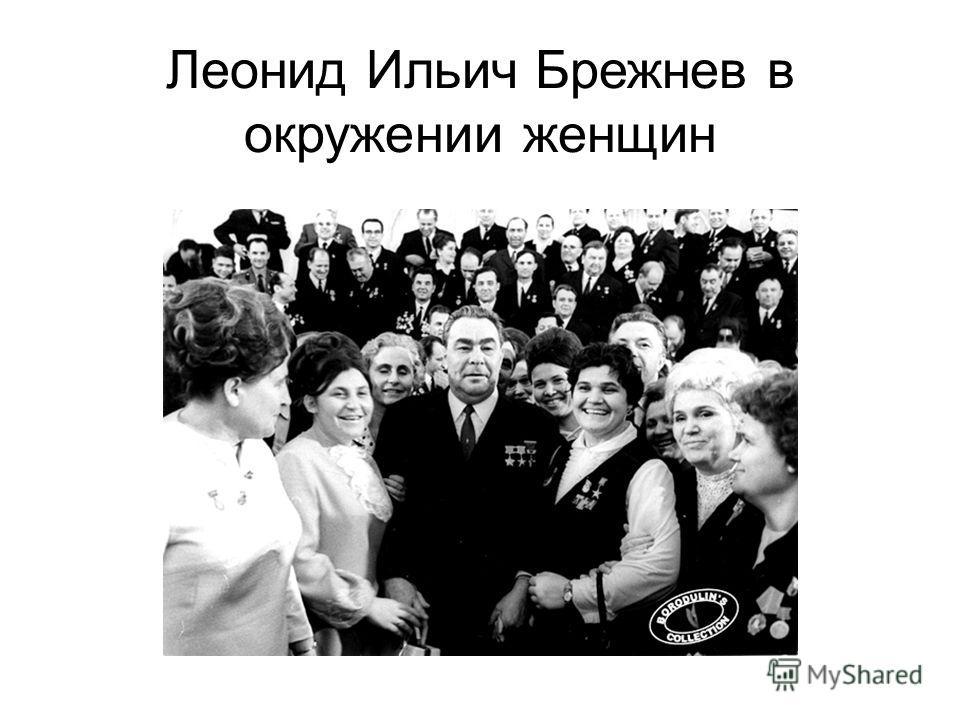 Леонид Ильич Брежнев в окружении женщин