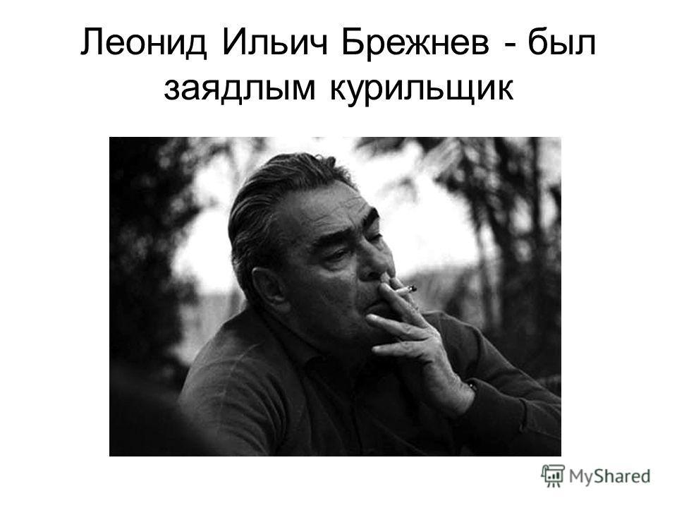 Леонид Ильич Брежнев - был заядлым курильщик