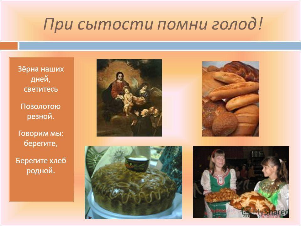 При сытости помни голод ! Зёрна наших дней, светитесь Позолотою резной. Говорим мы : берегите, Берегите хлеб родной.