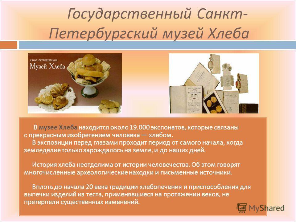 Государственный Санкт - Петербургский музей Хлеба В музее Хлеба находится около 19.000 экспонатов, которые связаны с прекрасным изобретением человека хлебом. В экспозиции перед глазами проходит период от самого начала, когда земледелие только зарожда