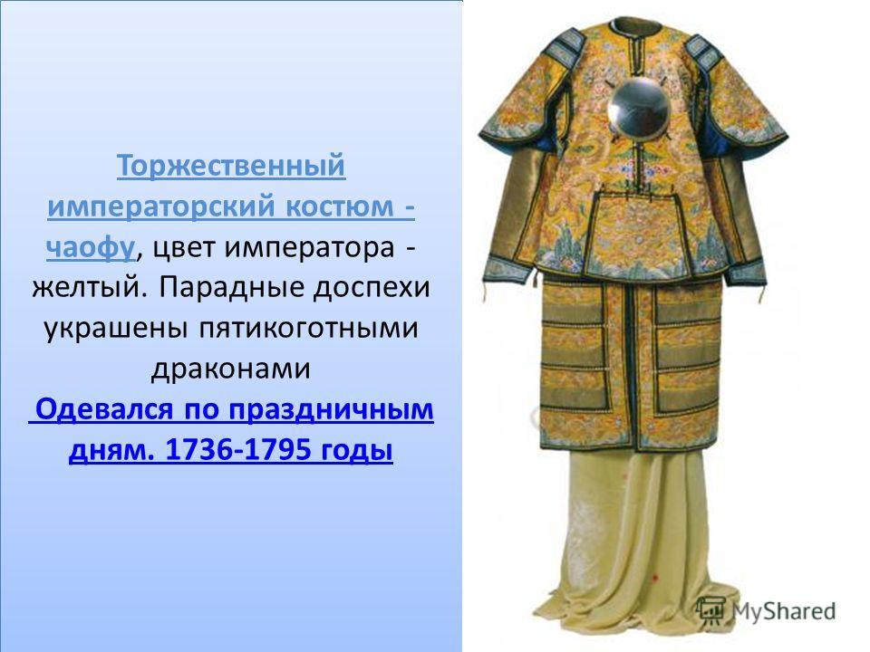 Торжественный императорский костюм - чаофу, цвет императора - желтый. Парадные доспехи украшены пятикоготными драконами Одевался по праздничным дням. 1736-1795 годы Одевался по праздничным дням. 1736-1795 годы Торжественный императорский костюм - чао