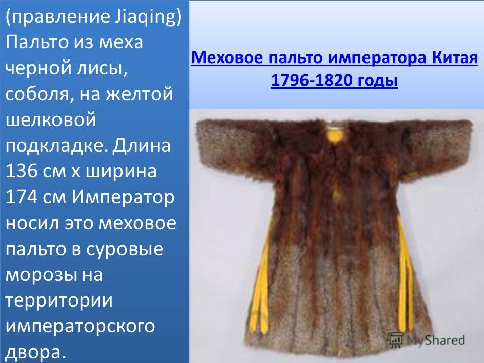 Меховое пальто императора Китая 1796-1820 годы Меховое пальто императора Китая 1796-1820 годы (правление Jiaqing) Пальто из меха черной лисы, соболя, на желтой шелковой подкладке. Длина 136 см х ширина 174 см Император носил это меховое пальто в суро
