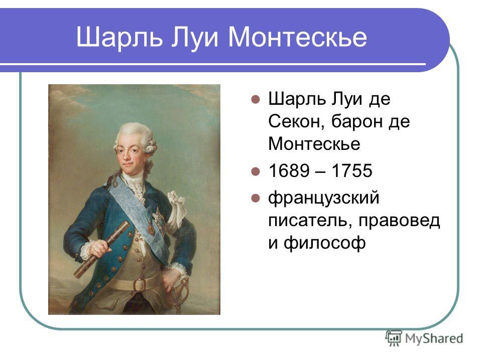 Шарль Луи Монтескье Шарль Луи де Секон, барон де Монтескье 1689 – 1755 французский писатель, правовед и философ