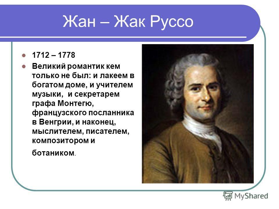 Жан – Жак Руссо 1712 – 1778 Великий романтик кем только не был: и лакеем в богатом доме, и учителем музыки, и секретарем графа Монтегю, французского посланника в Венгрии, и наконец, мыслителем, писателем, композитором и ботаником.