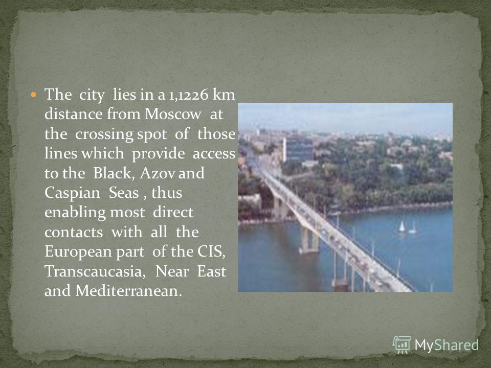 The city lies in a 1,1226 km distance from Moscow at the crossing spot of those lines which provide access to the Black, Azov and Caspian Seas, thus enabling most direct contacts with all the European part of the CIS, Transcaucasia, Near East and Med