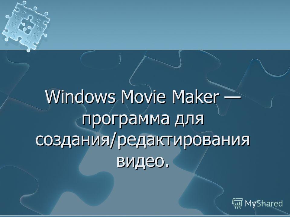 Windows Movie Maker программа для создания/редактирования видео.