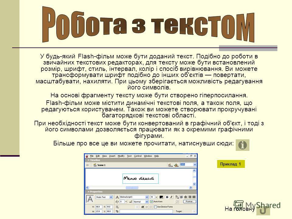 У будь-який Flash-фільм може бути доданий текст. Подібно до роботи в звичайних текстових редакторах, для тексту може бути встановлений розмір, шрифт, стиль, інтервал, колір і спосіб вирівнювання. Ви можете трансформувати шрифт подібно до інших об'єкт
