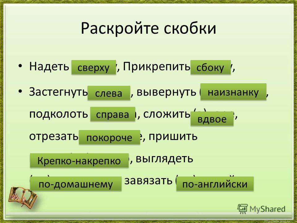 Раскройте скобки Надеть (с)верху, Прикрепить (с)боку, Застегнуть (с)лева, вывернуть (на)изнанку, подколоть (с)права, сложить (в)двое, отрезать (по)короче, пришить крепко(на)крепко, выглядеть (по)домашнему, завязать (по)английски сверху сбоку слева на