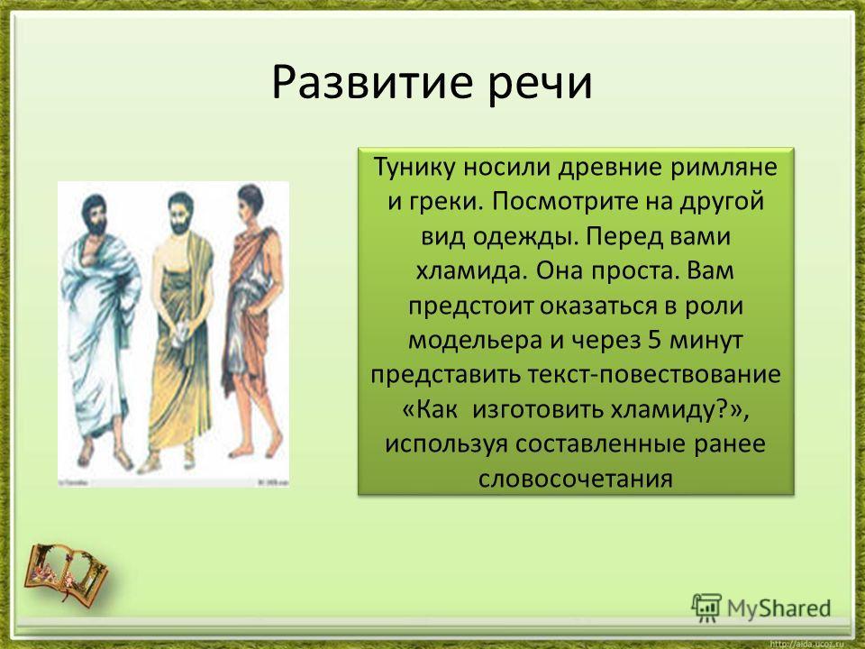 Развитие речи Тунику носили древние римляне и греки. Посмотрите на другой вид одежды. Перед вами хламида. Она проста. Вам предстоит оказаться в роли модельера и через 5 минут представить текст-повествование «Как изготовить хламиду?», используя состав