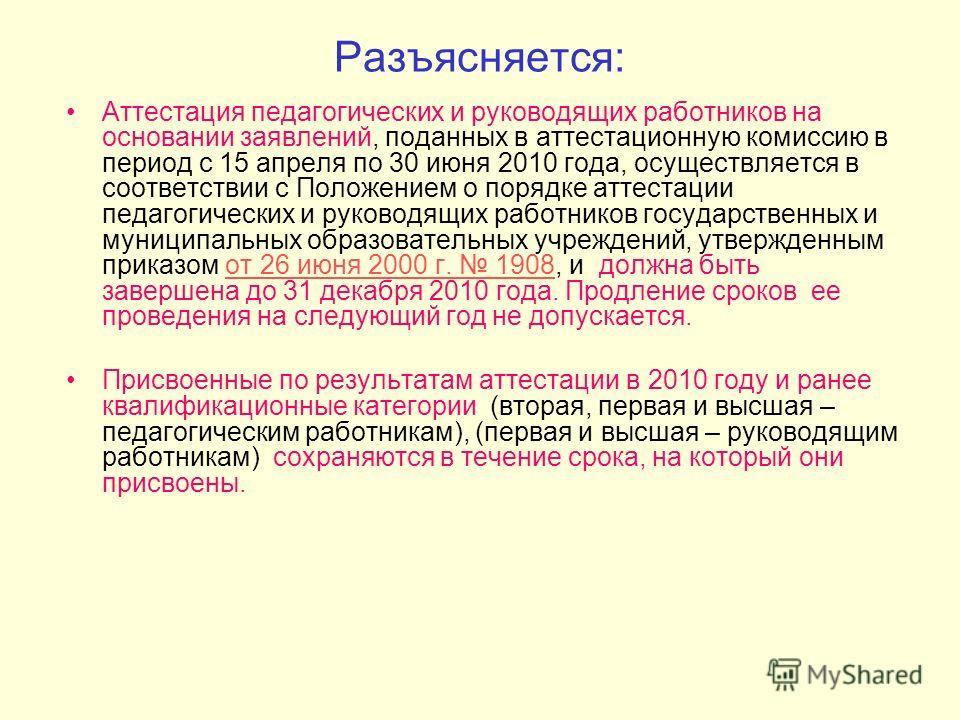 Разъясняется: Аттестация педагогических и руководящих работников на основании заявлений, поданных в аттестационную комиссию в период с 15 апреля по 30 июня 2010 года, осуществляется в соответствии с Положением о порядке аттестации педагогических и ру