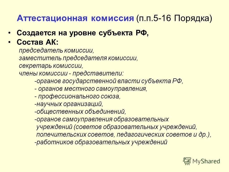 Аттестационная комиссия (п.п.5-16 Порядка) Создается на уровне субъекта РФ, Состав АК: председатель комиссии, заместитель председателя комиссии, секретарь комиссии, члены комиссии - представители: -органов государственной власти субъекта РФ, - органо