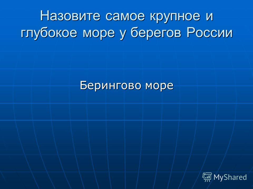 Назовите самое крупное и глубокое море у берегов России Берингово море