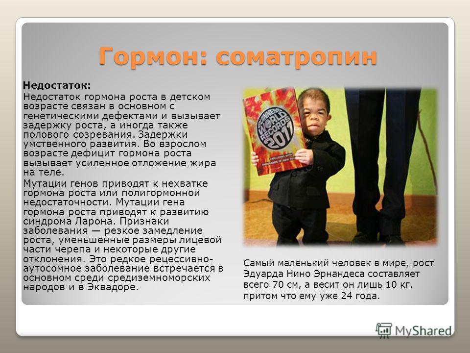Гормон: соматропин Недостаток: Недостаток гормона роста в детском возрасте связан в основном с генетическими дефектами и вызывает задержку роста, а иногда также полового созревания. Задержки умственного развития. Во взрослом возрасте дефицит гормона