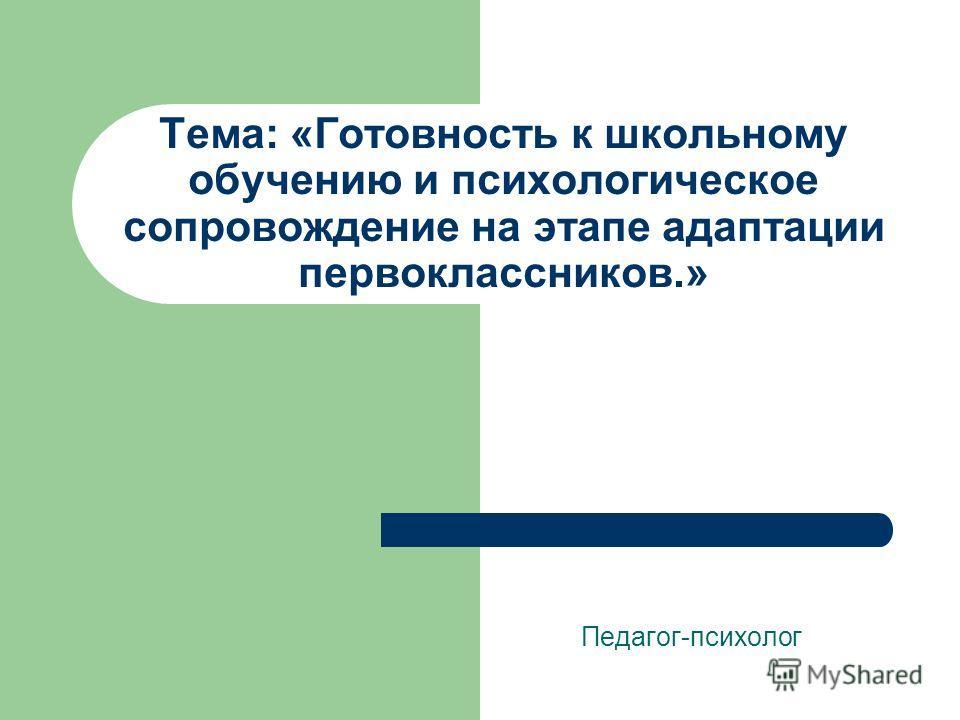 Тема: «Готовность к школьному обучению и психологическое сопровождение на этапе адаптации первоклассников.» Педагог-психолог