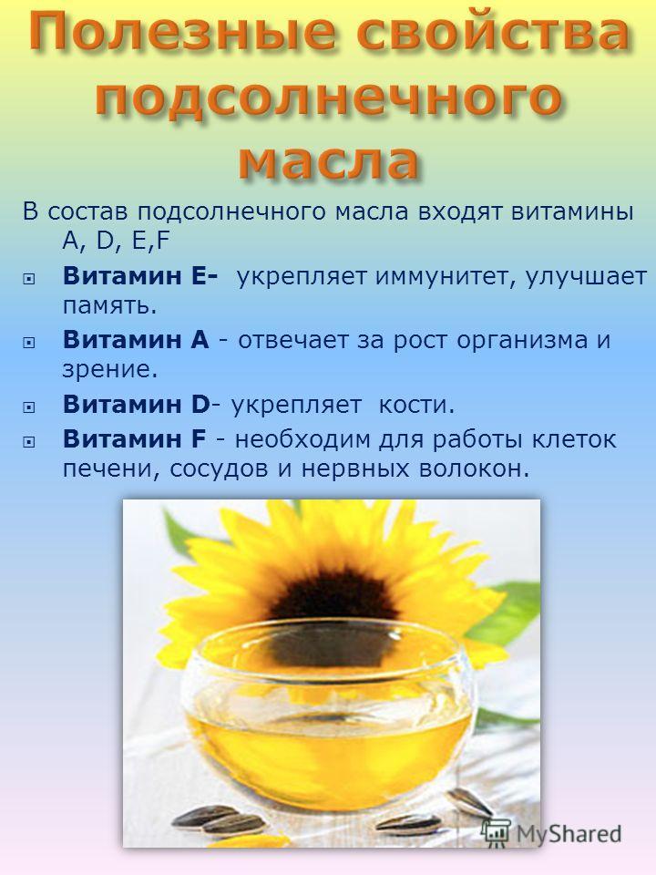 В состав подсолнечного масла входят витамины A, D, E,F Витамин Е- укрепляет иммунитет, улучшает память. Витамин А - отвечает за рост организма и зрение. Витамин D- укрепляет кости. Витамин F - необходим для работы клеток печени, сосудов и нервных вол