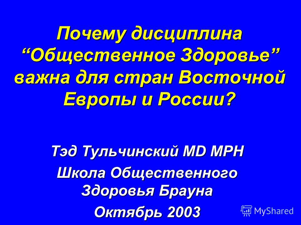 Почему дисциплина Общественное Здоровье важна для стран Восточной Европы и России? Тэд Тульчинский MD MPH Школа Общественного Здоровья Брауна Октябрь 2003