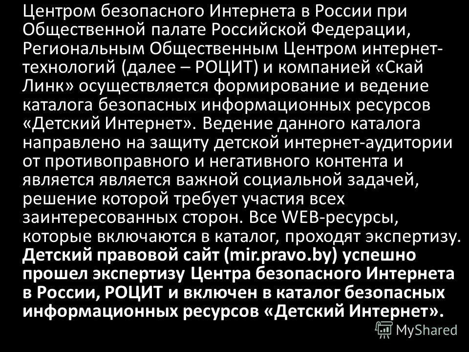 Центром безопасного Интернета в России при Общественной палате Российской Федерации, Региональным Общественным Центром интернет- технологий (далее – РОЦИТ) и компанией «Скай Линк» осуществляется формирование и ведение каталога безопасных информационн