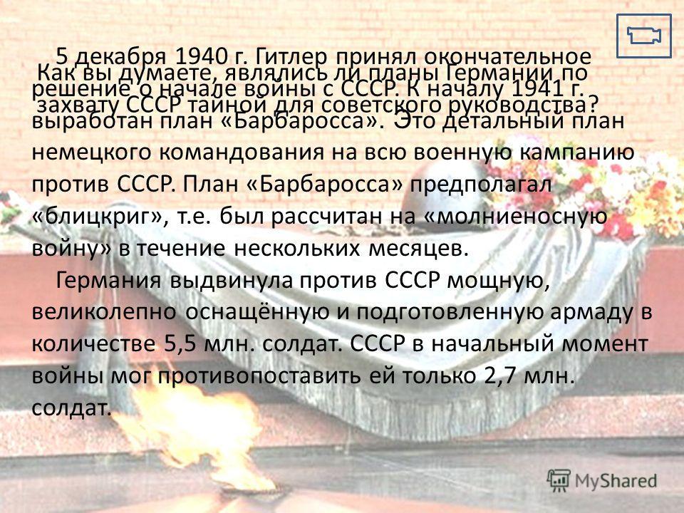 5 декабря 1940 г. Гитлер принял окончательное решение о начале войны с СССР. К началу 1941 г. выработан план «Барбаросса». Э то детальный план немецкого командования на всю военную кампанию против СССР. План «Барбаросса» предполагал «блицкриг», т.е.