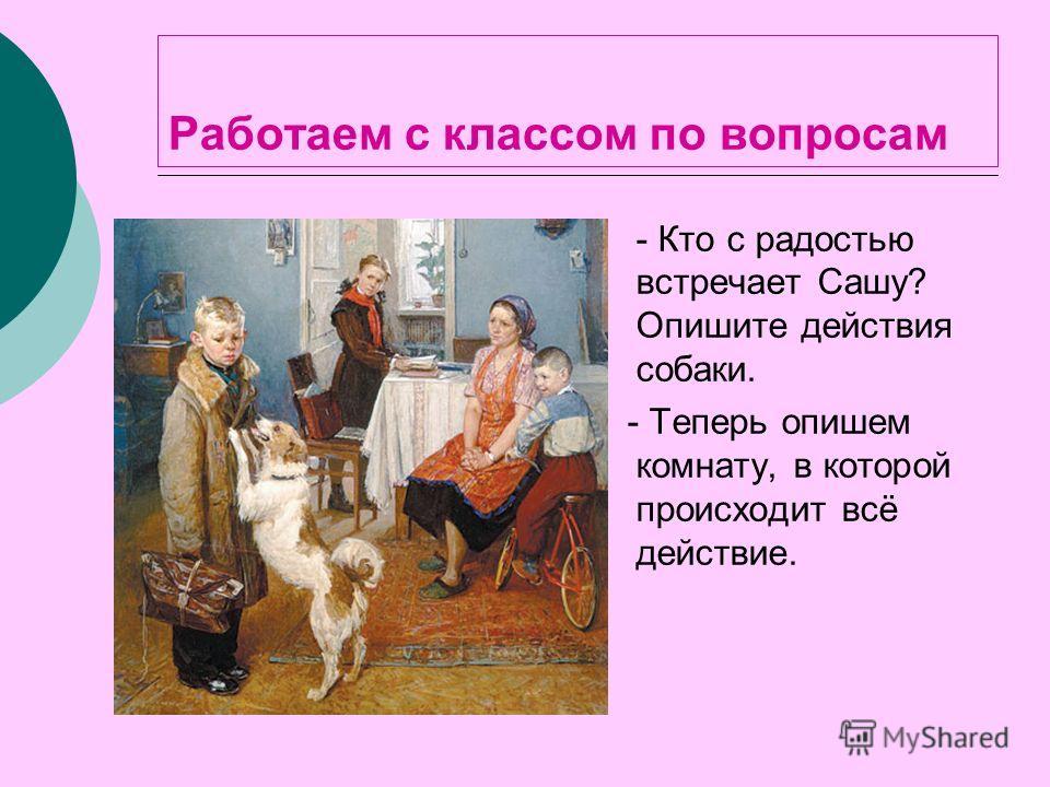 Работаем с классом по вопросам - Кто с радостью встречает Сашу? Опишите действия собаки. - Теперь опишем комнату, в которой происходит всё действие.