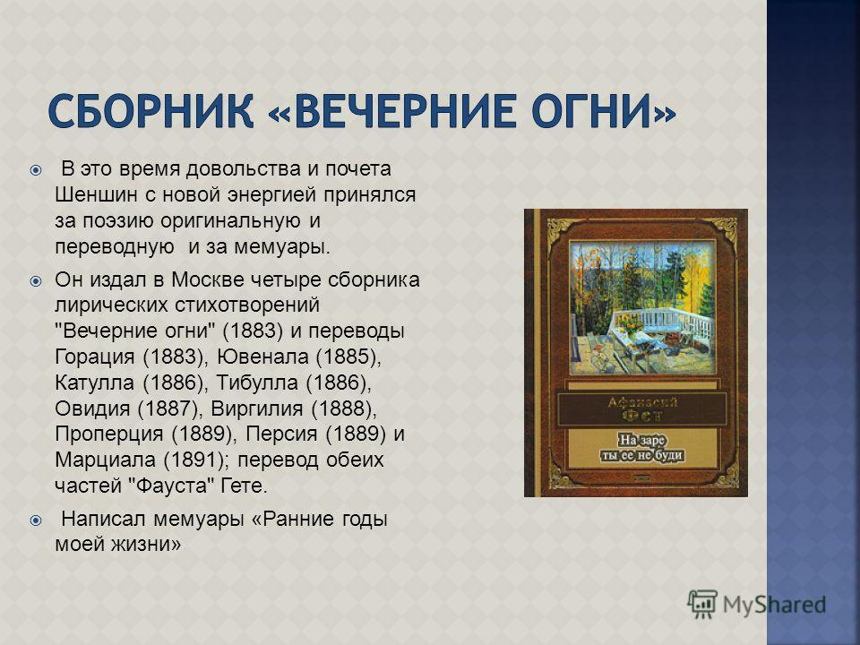 В это время довольства и почета Шеншин с новой энергией принялся за поэзию оригинальную и переводную и за мемуары. Он издал в Москве четыре сборника лирических стихотворений