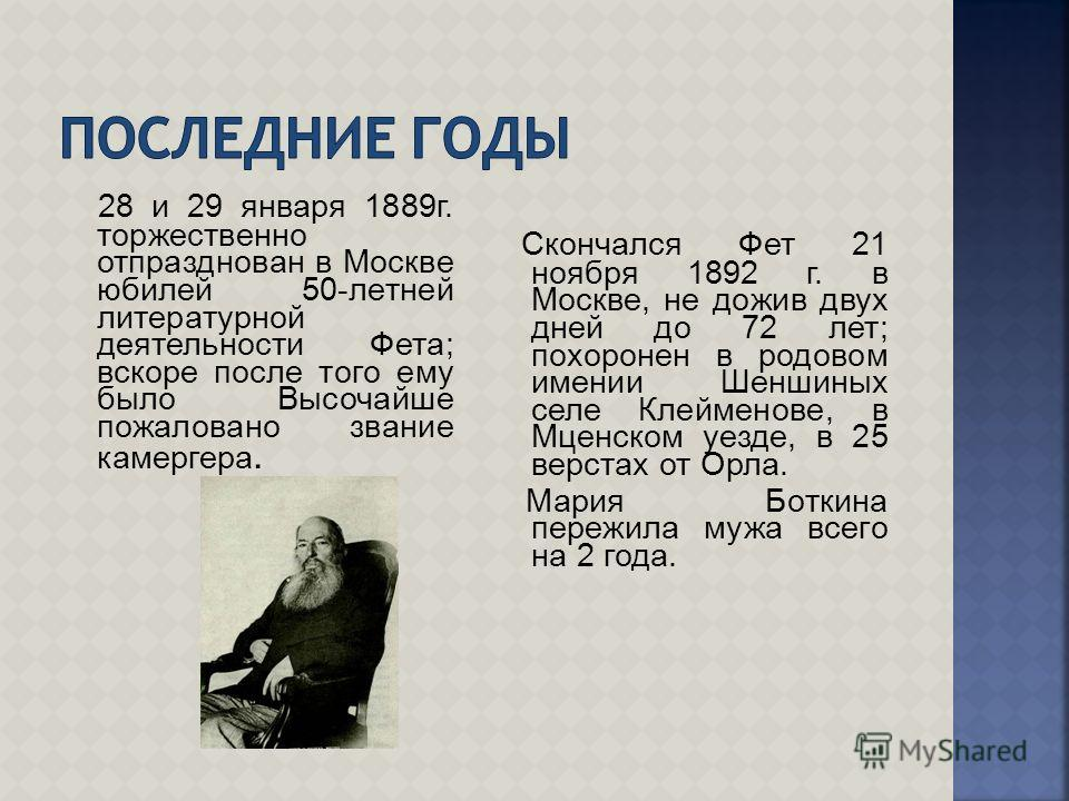 28 и 29 января 1889г. торжественно отпразднован в Москве юбилей 50-летней литературной деятельности Фета; вскоре после того ему было Высочайше пожаловано звание камергера. Скончался Фет 21 ноября 1892 г. в Москве, не дожив двух дней до 72 лет; похоро