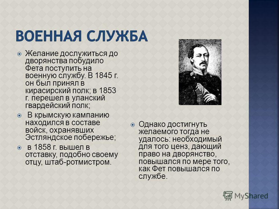 Желание дослужиться до дворянства побудило Фета поступить на военную службу. В 1845 г. он был принял в кирасирский полк; в 1853 г. перешел в уланский гвардейский полк; В крымскую кампанию находился в составе войск, охранявших Эстляндское побережье; в