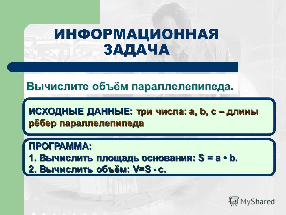 ИНФОРМАЦИОННАЯ ЗАДАЧА Вычислите объём параллелепипеда. ИСХОДНЫЕ ДАННЫЕ: три числа: a, b, c – длины рёбер параллелепипеда ПРОГРАММА: 1.Вычислить площадь основания: S = a b. 2.Вычислить объём: V=S c.