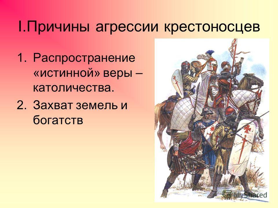 I.Причины агрессии крестоносцев 1.Распространение «истинной» веры – католичества. 2.Захват земель и богатств
