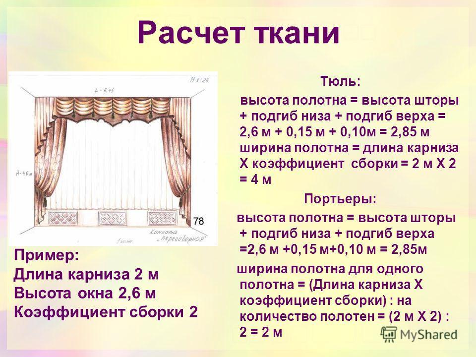 Расчет ткани Тюль: высота полотна = высота шторы + подгиб низа + подгиб верха = 2,6 м + 0,15 м + 0,10м = 2,85 м ширина полотна = длина карниза Х коэффициент сборки = 2 м Х 2 = 4 м Портьеры: высота полотна = высота шторы + подгиб низа + подгиб верха =